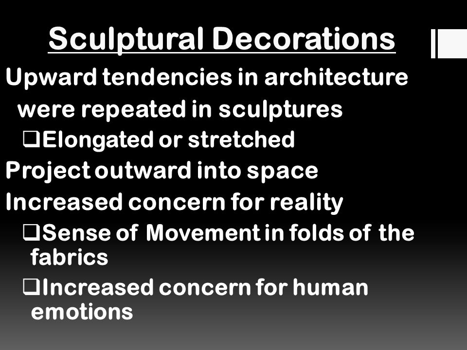 Sculptural Decorations Upward tendencies in architecture were repeated in sculptures  Elongated or stretched Project outward into space Increased concern for reality  Sense of Movement in folds of the fabrics  Increased concern for human emotions