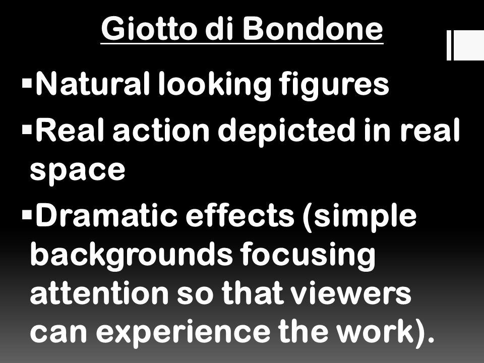 Giotto di Bondone  Natural looking figures  Real action depicted in real space  Dramatic effects (simple backgrounds focusing attention so that viewers can experience the work).