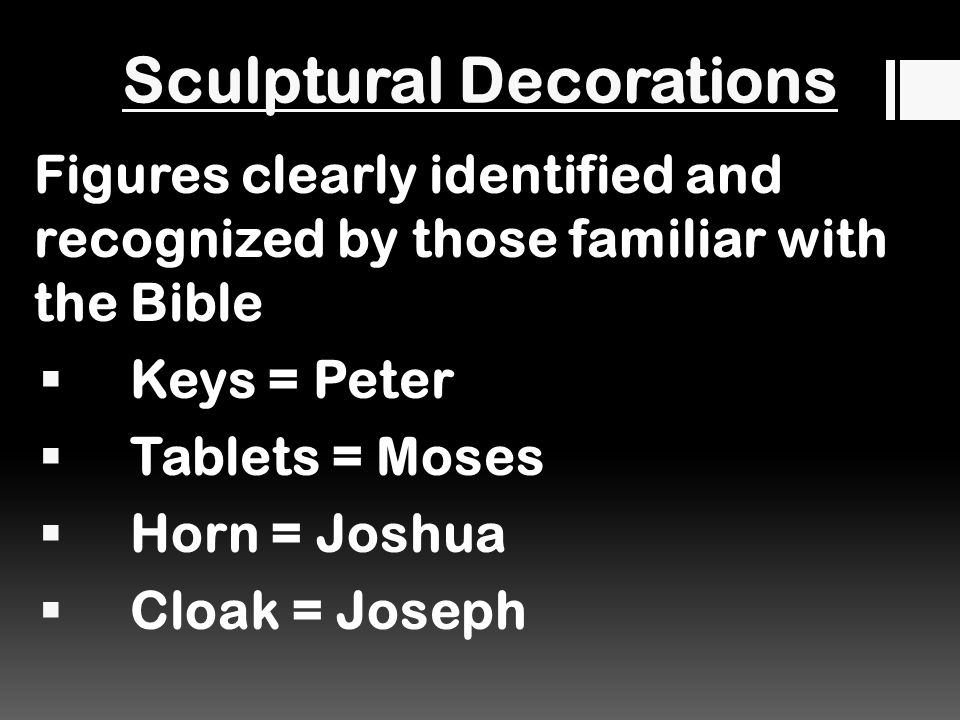 Sculptural Decorations Figures clearly identified and recognized by those familiar with the Bible  Keys = Peter  Tablets = Moses  Horn = Joshua  Cloak = Joseph