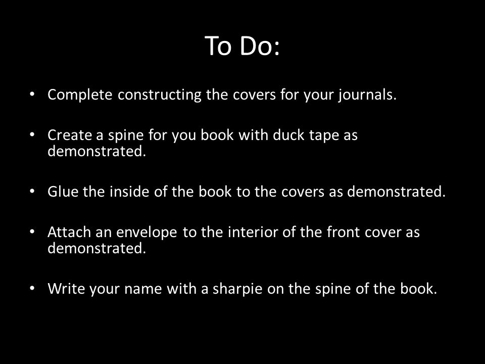 To Do: Complete constructing the covers for your journals. Create a spine for you book with duck tape as demonstrated. Glue the inside of the book to