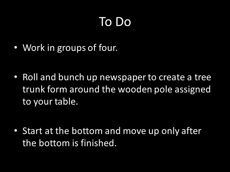 To Do Work in groups of four. Roll and bunch up newspaper to create a tree trunk form around the wooden pole assigned to your table. Start at the bott