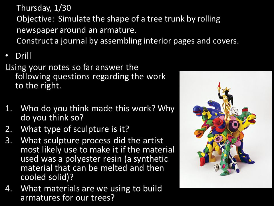 Thursday, 1/30 Objective: Simulate the shape of a tree trunk by rolling newspaper around an armature.