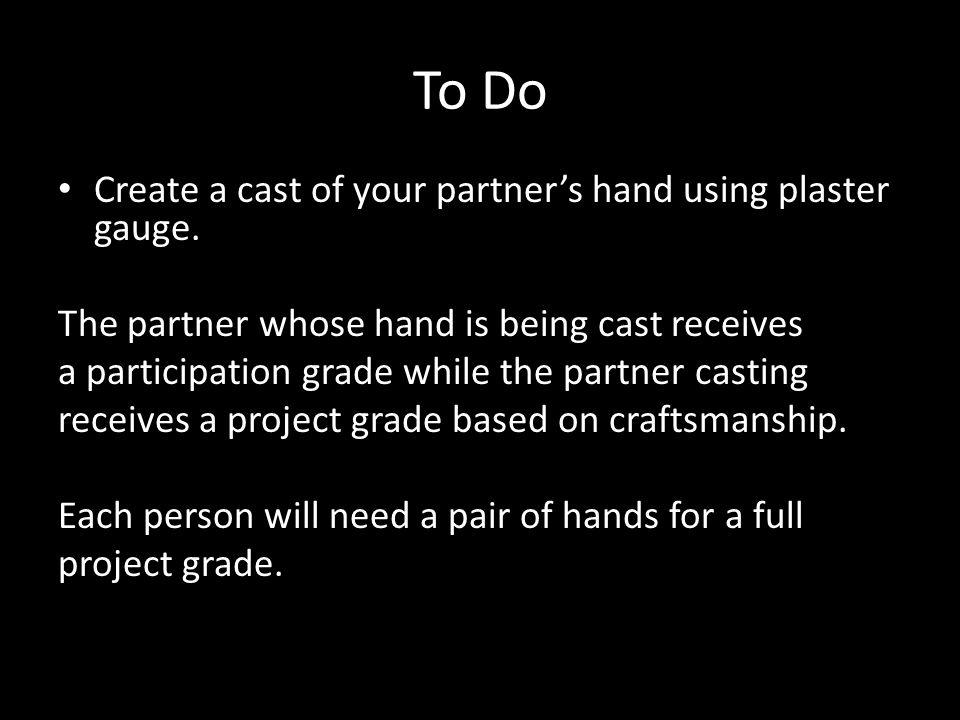 To Do Create a cast of your partner's hand using plaster gauge. The partner whose hand is being cast receives a participation grade while the partner