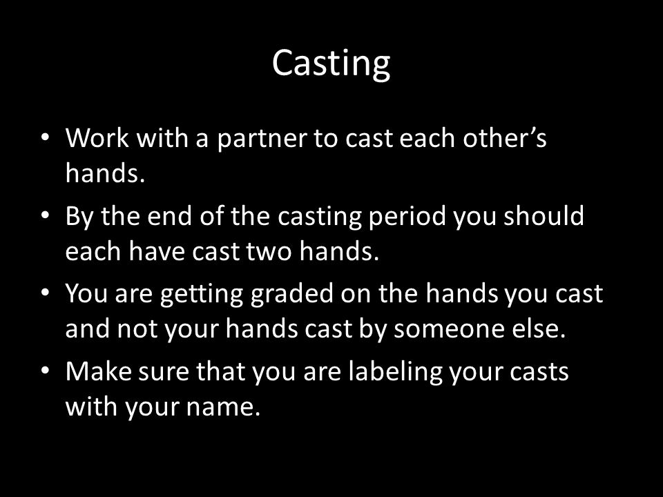 Casting Work with a partner to cast each other's hands. By the end of the casting period you should each have cast two hands. You are getting graded o