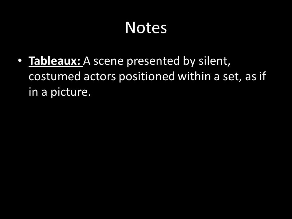 Notes Tableaux: A scene presented by silent, costumed actors positioned within a set, as if in a picture.