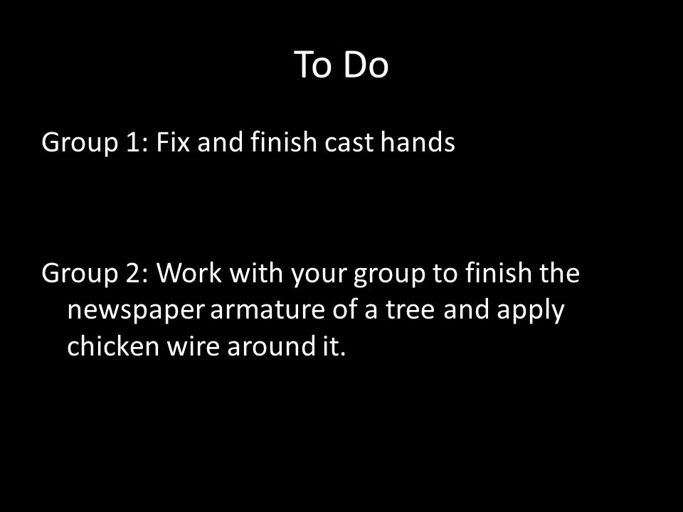 To Do Group 1: Fix and finish cast hands Group 2: Work with your group to finish the newspaper armature of a tree and apply chicken wire around it.