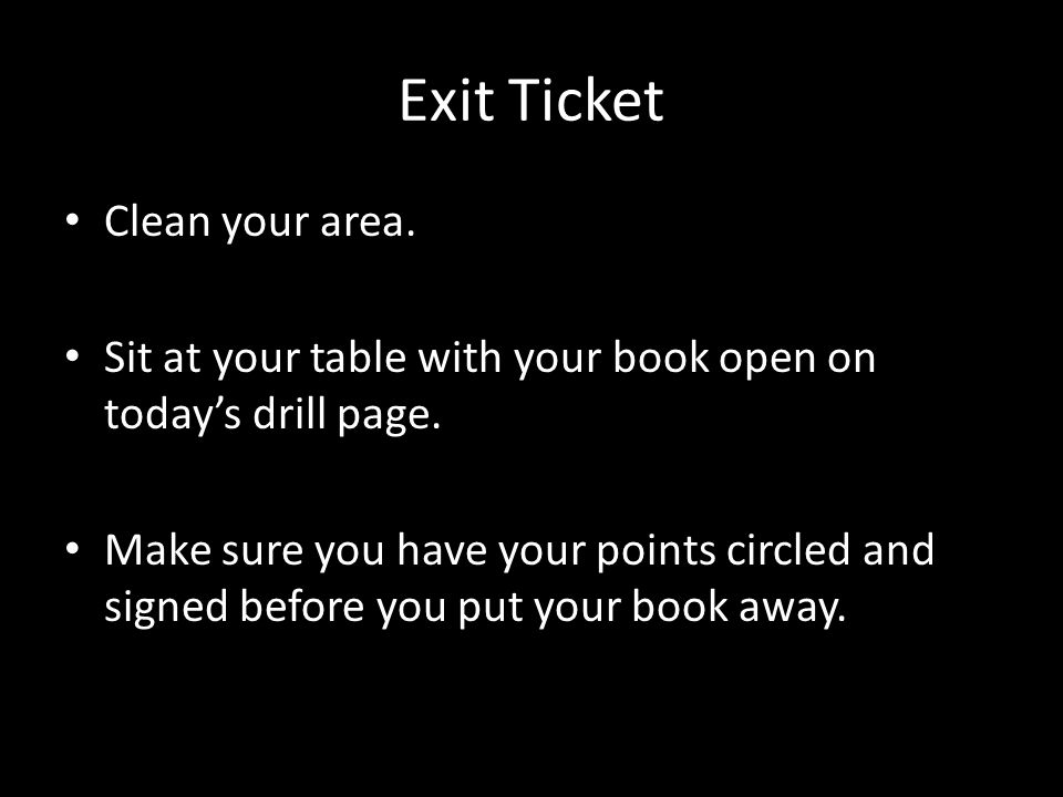 Exit Ticket Clean your area. Sit at your table with your book open on today's drill page. Make sure you have your points circled and signed before you