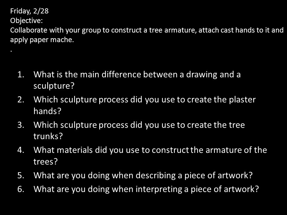 Friday, 2/28 Objective: Collaborate with your group to construct a tree armature, attach cast hands to it and apply paper mache..