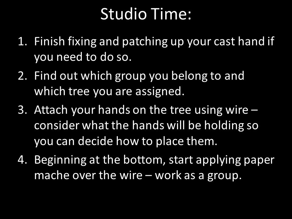 Studio Time: 1.Finish fixing and patching up your cast hand if you need to do so. 2.Find out which group you belong to and which tree you are assigned