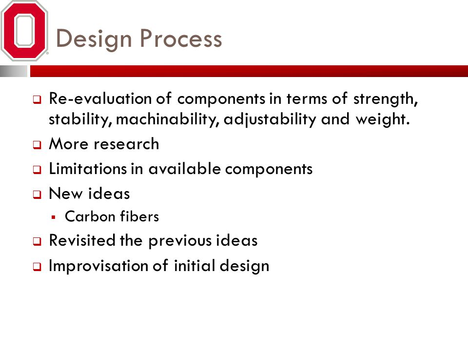 Design Process  Re-evaluation of components in terms of strength, stability, machinability, adjustability and weight.