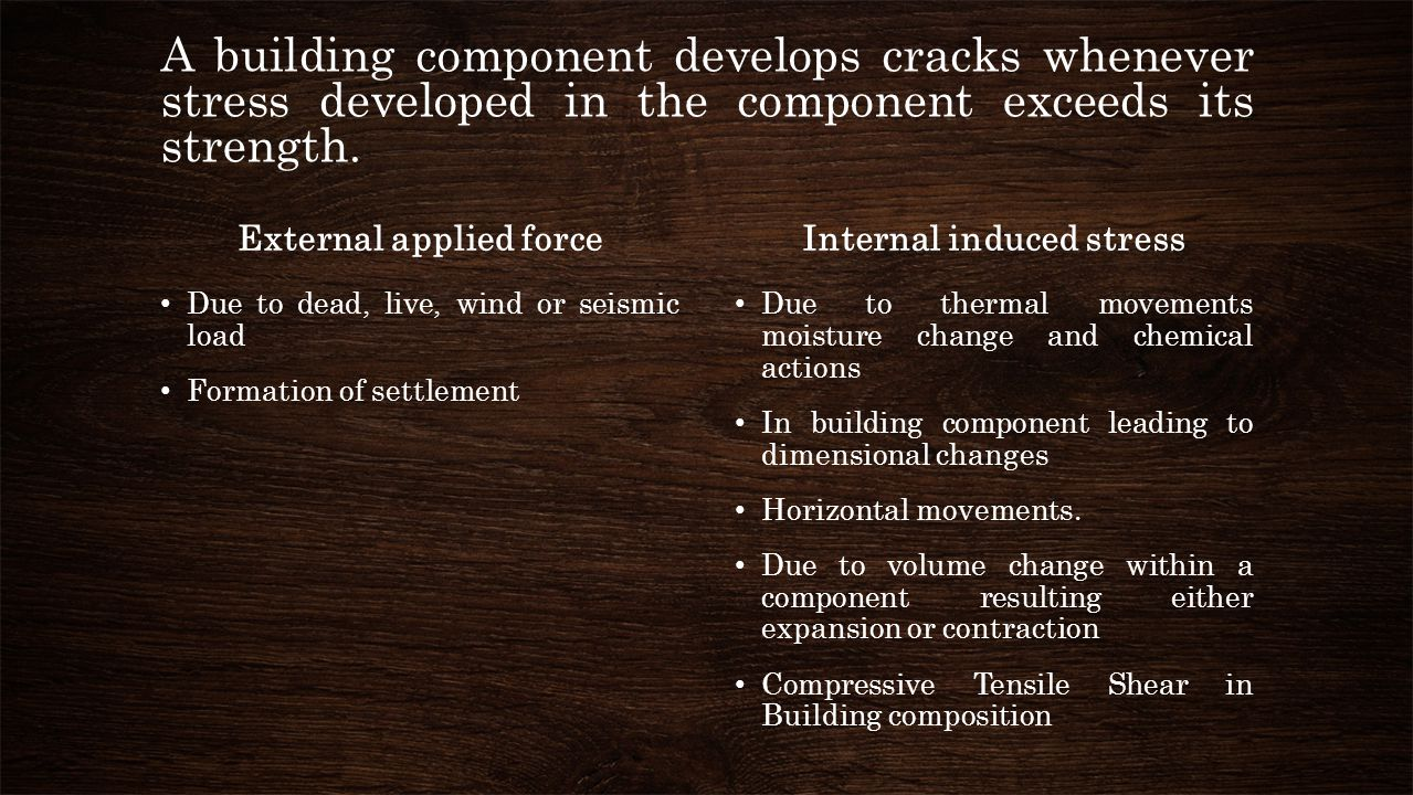 A building component develops cracks whenever stress developed in the component exceeds its strength. External applied force Due to dead, live, wind o
