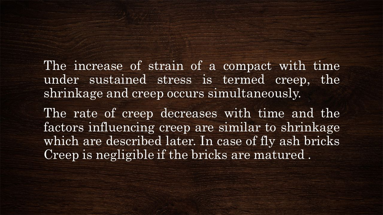 The increase of strain of a compact with time under sustained stress is termed creep, the shrinkage and creep occurs simultaneously. The rate of creep