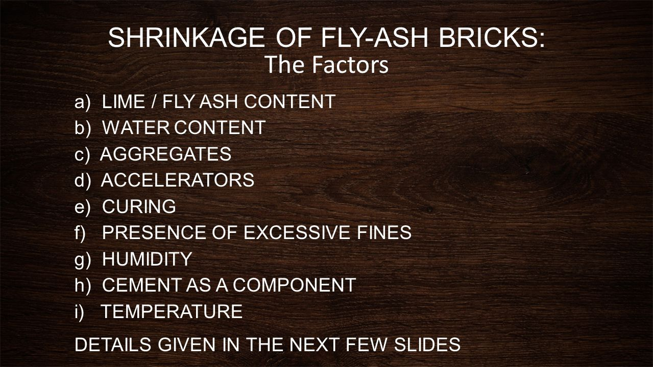 SHRINKAGE OF FLY-ASH BRICKS: The Factors a)LIME / FLY ASH CONTENT b) WATER CONTENT c) AGGREGATES d) ACCELERATORS e) CURING f) PRESENCE OF EXCESSIVE FI