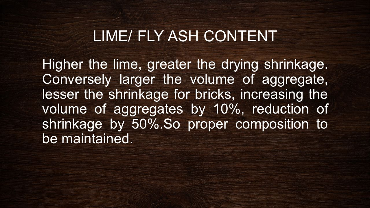 LIME/ FLY ASH CONTENT Higher the lime, greater the drying shrinkage. Conversely larger the volume of aggregate, lesser the shrinkage for bricks, incre