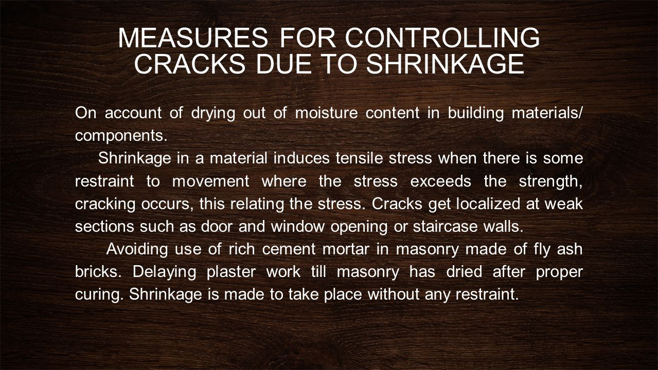 MEASURES FOR CONTROLLING CRACKS DUE TO SHRINKAGE(Cont.) Coat of plastering on masonry is restrained from shrinkage to some extent by its adhesive bond to non shrinking background, the later having already undergone shrinkage.