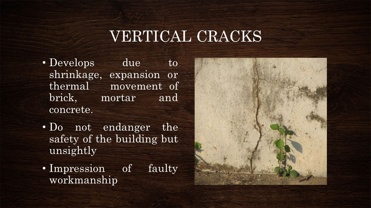 VERTICAL CRACKS Develops due to shrinkage, expansion or thermal movement of brick, mortar and concrete. Do not endanger the safety of the building but