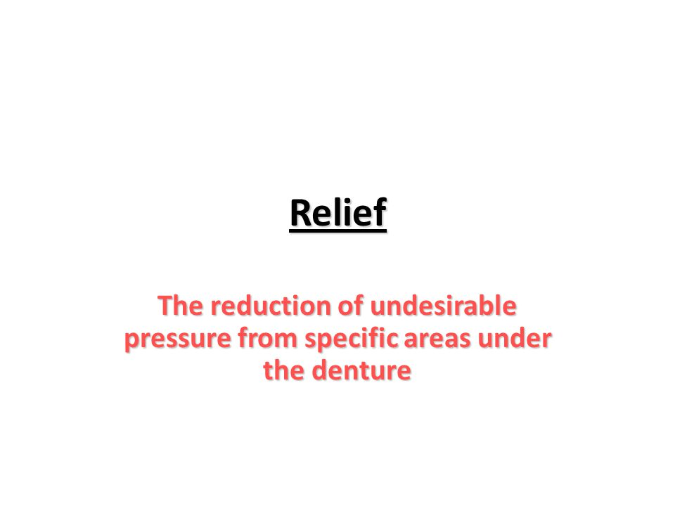 Relief The reduction of undesirable pressure from specific areas under the denture
