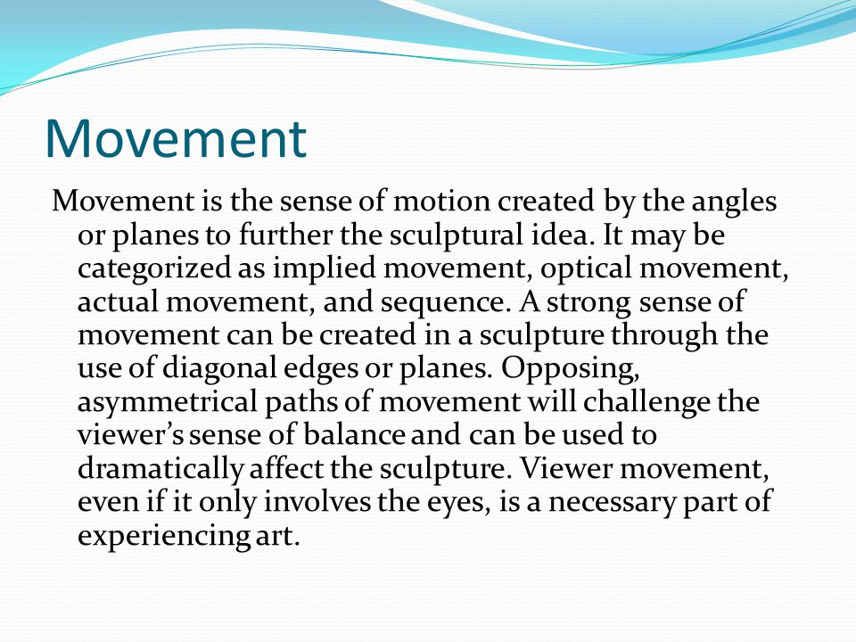 Movement Movement is the sense of motion created by the angles or planes to further the sculptural idea.