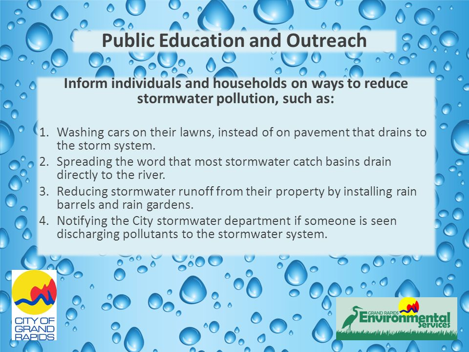 Public Education and Outreach Inform individuals and households on ways to reduce stormwater pollution, such as: 1.Washing cars on their lawns, instead of on pavement that drains to the storm system.