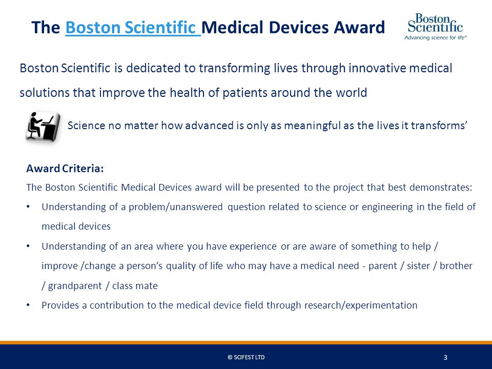 The Boston Scientific Medical Devices AwardBoston Scientific Award Criteria: The Boston Scientific Medical Devices award will be presented to the project that best demonstrates: Understanding of a problem/unanswered question related to science or engineering in the field of medical devices Understanding of an area where you have experience or are aware of something to help / improve /change a person's quality of life who may have a medical need - parent / sister / brother / grandparent / class mate Provides a contribution to the medical device field through research/experimentation Boston Scientific is dedicated to transforming lives through innovative medical solutions that improve the health of patients around the world Science no matter how advanced is only as meaningful as the lives it transforms' © SCIFEST LTD 3