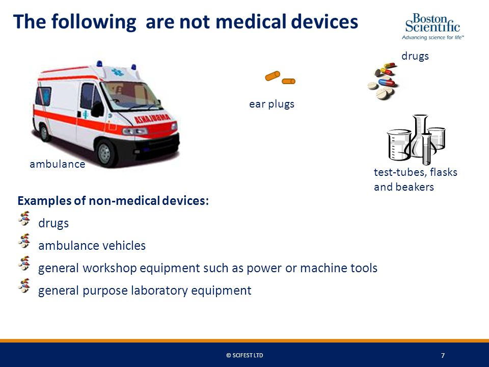 Examples of non-medical devices: drugs ambulance vehicles general workshop equipment such as power or machine tools general purpose laboratory equipment The following are not medical devices ambulance ear plugs drugs test-tubes, flasks and beakers © SCIFEST LTD 7