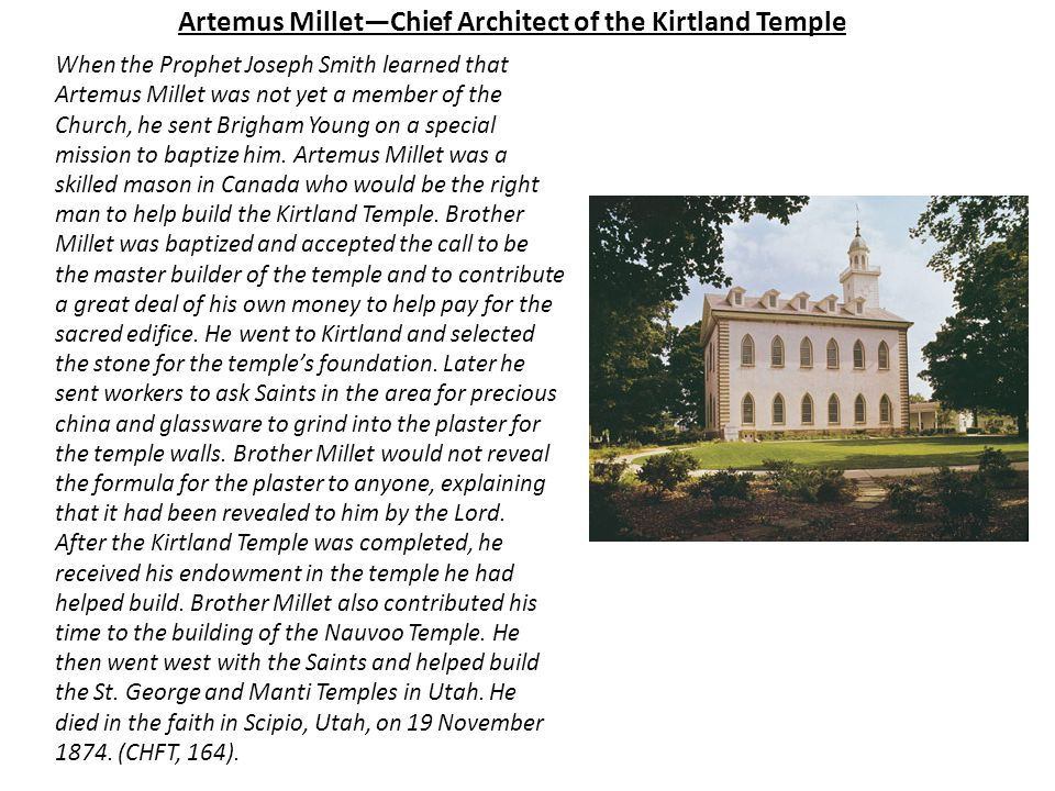 Artemus Millet—Chief Architect of the Kirtland Temple When the Prophet Joseph Smith learned that Artemus Millet was not yet a member of the Church, he sent Brigham Young on a special mission to baptize him.