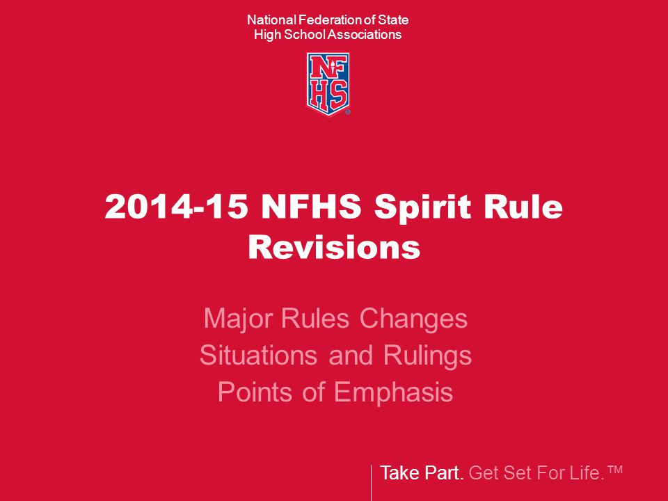 National Federation of State High School Associations Take Part. Get Set For Life.™ 2014-15 NFHS Spirit Rule Revisions Major Rules Changes Situations