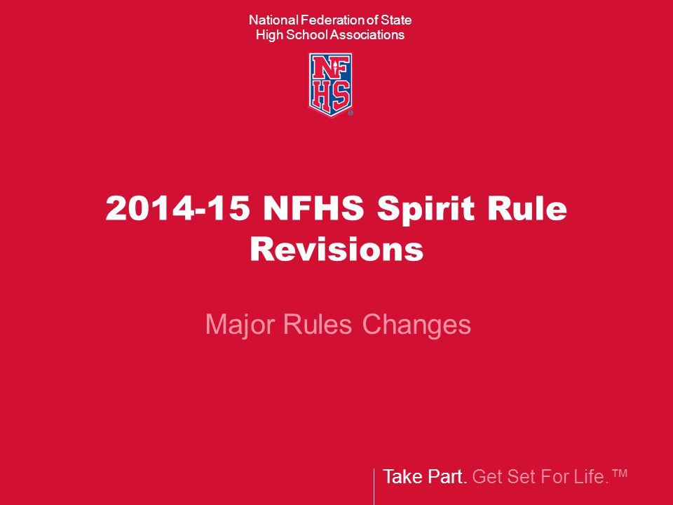 National Federation of State High School Associations Take Part. Get Set For Life.™ 2014-15 NFHS Spirit Rule Revisions Major Rules Changes