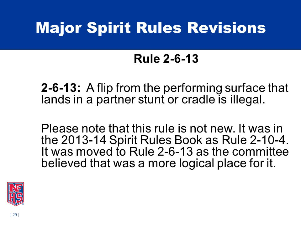 | 29 | Major Spirit Rules Revisions Rule 2-6-13 2-6-13: A flip from the performing surface that lands in a partner stunt or cradle is illegal.
