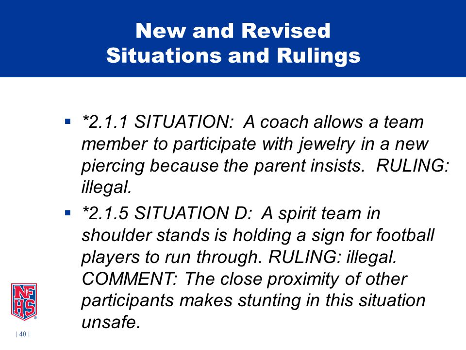 | 40 | New and Revised Situations and Rulings  *2.1.1 SITUATION: A coach allows a team member to participate with jewelry in a new piercing because the parent insists.
