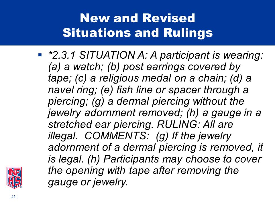 | 41 | New and Revised Situations and Rulings  *2.3.1 SITUATION A: A participant is wearing: (a) a watch; (b) post earrings covered by tape; (c) a religious medal on a chain; (d) a navel ring; (e) fish line or spacer through a piercing; (g) a dermal piercing without the jewelry adornment removed; (h) a gauge in a stretched ear piercing.