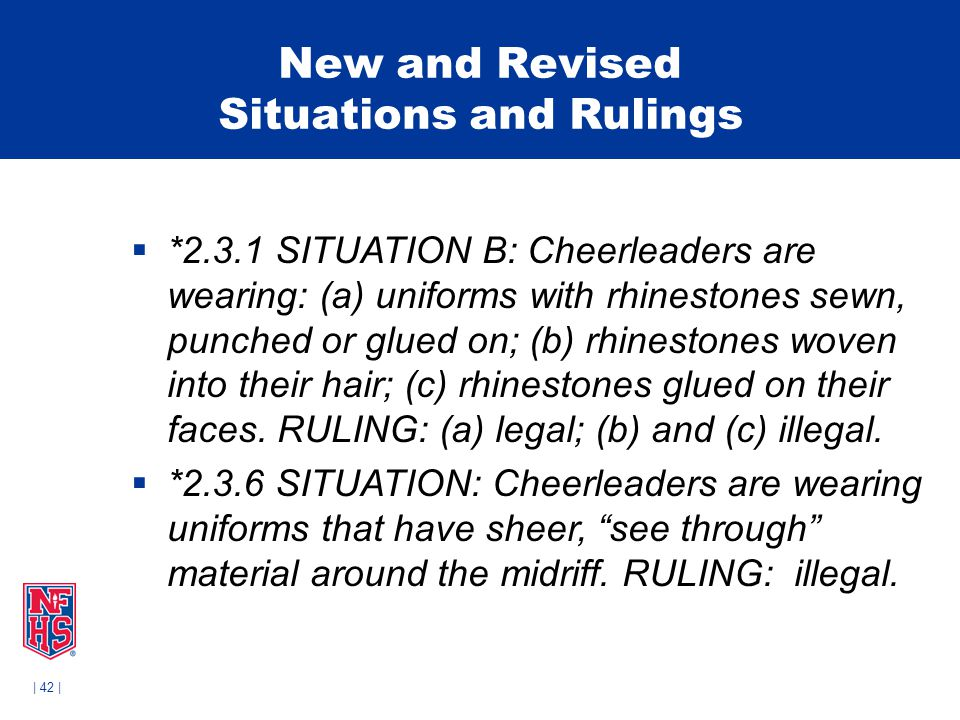 | 42 | New and Revised Situations and Rulings  *2.3.1 SITUATION B: Cheerleaders are wearing: (a) uniforms with rhinestones sewn, punched or glued on; (b) rhinestones woven into their hair; (c) rhinestones glued on their faces.