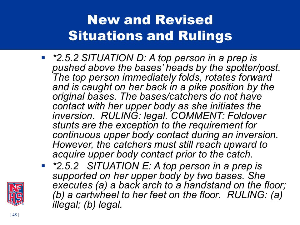| 48 | New and Revised Situations and Rulings  *2.5.2 SITUATION D: A top person in a prep is pushed above the bases' heads by the spotter/post.