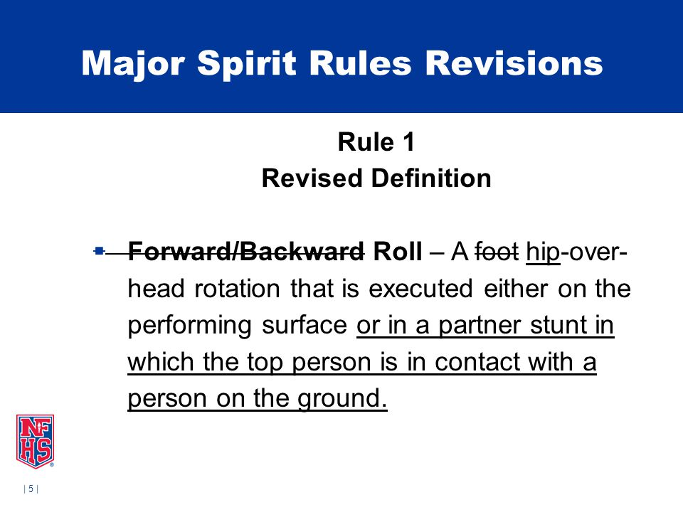 | 5 | Major Spirit Rules Revisions Rule 1 Revised Definition  Forward/Backward Roll – A foot hip-over- head rotation that is executed either on the performing surface or in a partner stunt in which the top person is in contact with a person on the ground.