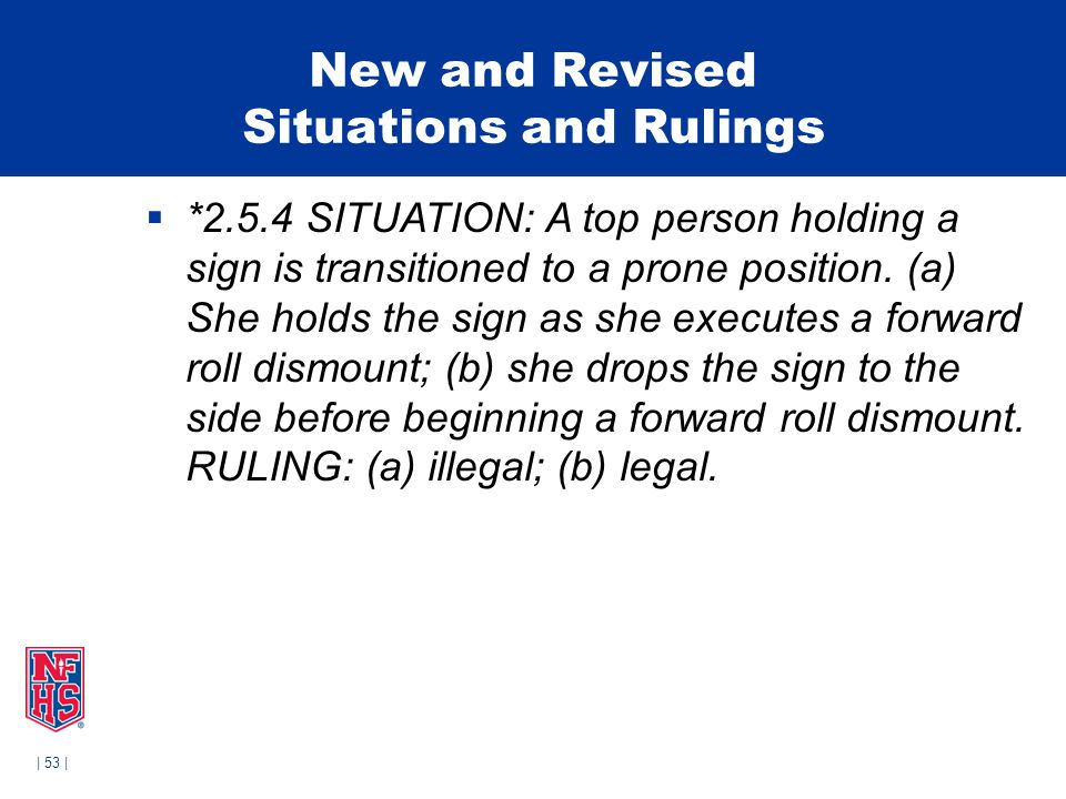 | 53 | New and Revised Situations and Rulings  *2.5.4 SITUATION: A top person holding a sign is transitioned to a prone position. (a) She holds the s