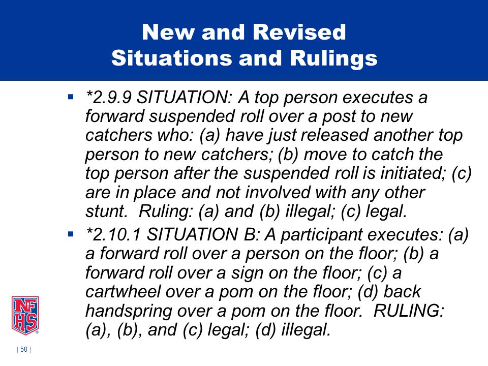 | 58 | New and Revised Situations and Rulings  *2.9.9 SITUATION: A top person executes a forward suspended roll over a post to new catchers who: (a) have just released another top person to new catchers; (b) move to catch the top person after the suspended roll is initiated; (c) are in place and not involved with any other stunt.