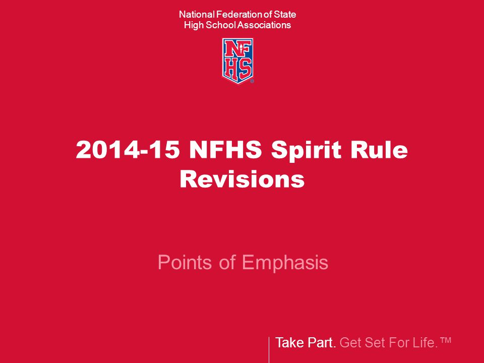 National Federation of State High School Associations Take Part. Get Set For Life.™ 2014-15 NFHS Spirit Rule Revisions Points of Emphasis