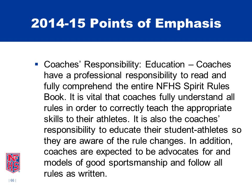 | 66 | 2014-15 Points of Emphasis  Coaches' Responsibility: Education – Coaches have a professional responsibility to read and fully comprehend the e