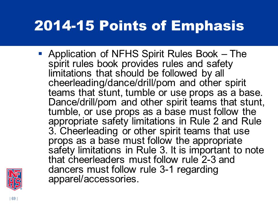 | 69 | 2014-15 Points of Emphasis  Application of NFHS Spirit Rules Book – The spirit rules book provides rules and safety limitations that should be