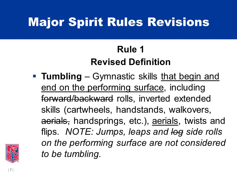 | 7 | Major Spirit Rules Revisions Rule 1 Revised Definition  Tumbling – Gymnastic skills that begin and end on the performing surface, including forward/backward rolls, inverted extended skills (cartwheels, handstands, walkovers, aerials, handsprings, etc.), aerials, twists and flips.