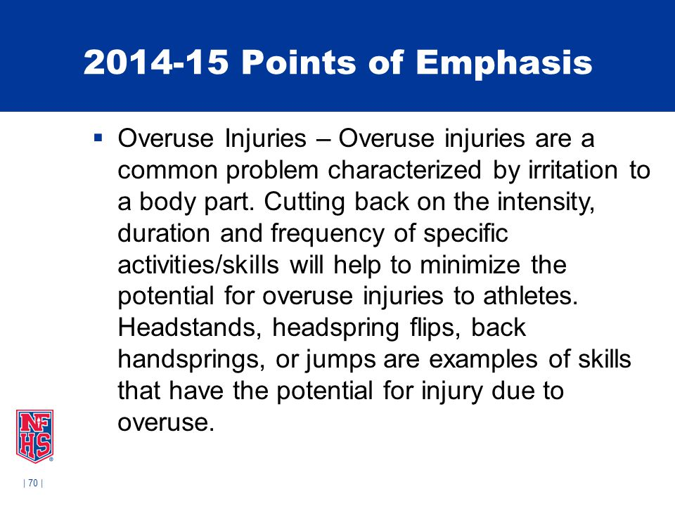 | 70 | 2014-15 Points of Emphasis  Overuse Injuries – Overuse injuries are a common problem characterized by irritation to a body part. Cutting back