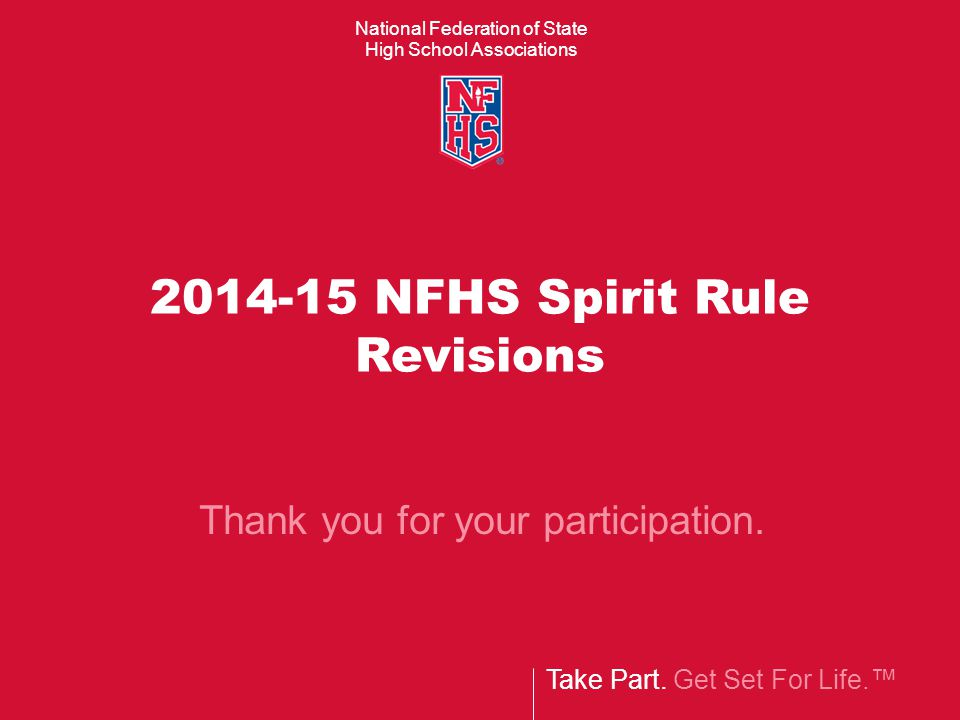 National Federation of State High School Associations Take Part. Get Set For Life.™ 2014-15 NFHS Spirit Rule Revisions Thank you for your participatio