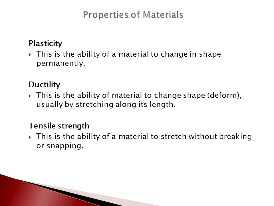 Plasticity  This is the ability of a material to change in shape permanently. Ductility  This is the ability of material to change shape (deform), u