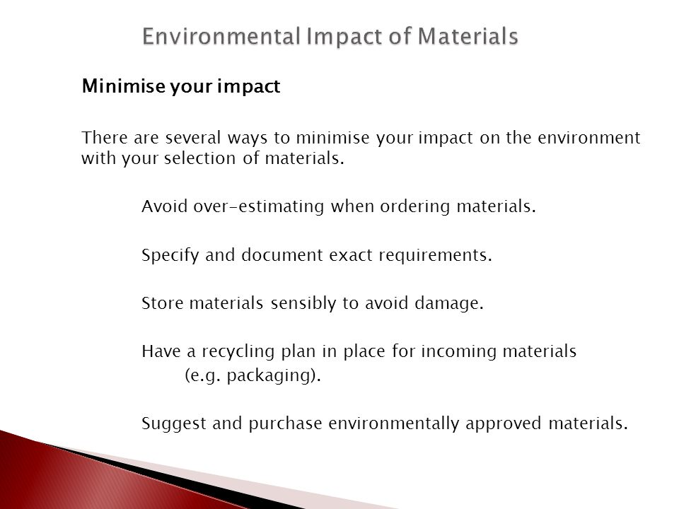 Minimise your impact There are several ways to minimise your impact on the environment with your selection of materials. Avoid over-estimating when or