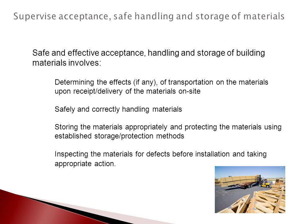 Safe and effective acceptance, handling and storage of building materials involves: Determining the effects (if any), of transportation on the materia