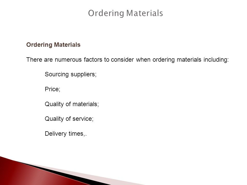 Ordering Materials There are numerous factors to consider when ordering materials including: Sourcing suppliers; Price; Quality of materials; Quality