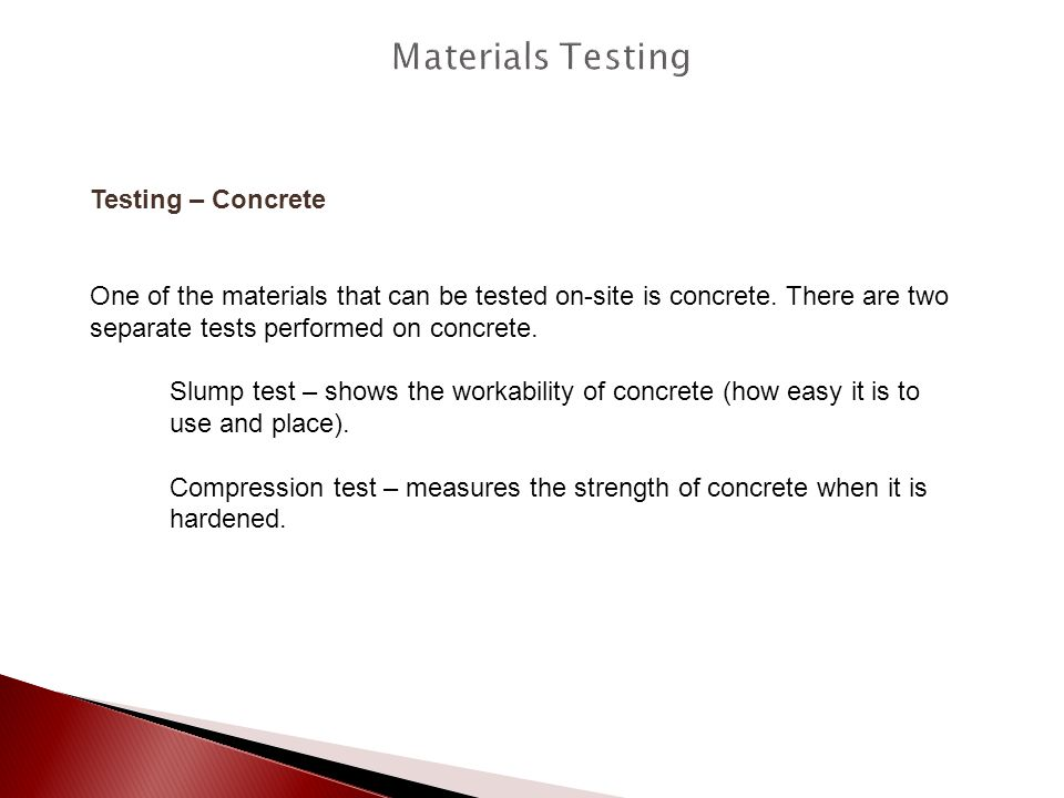 Testing – Concrete One of the materials that can be tested on-site is concrete. There are two separate tests performed on concrete. Slump test – shows
