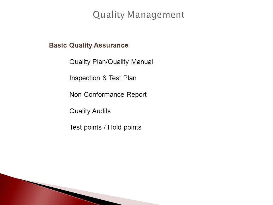 Basic Quality Assurance Quality Plan/Quality Manual Inspection & Test Plan Non Conformance Report Quality Audits Test points / Hold points