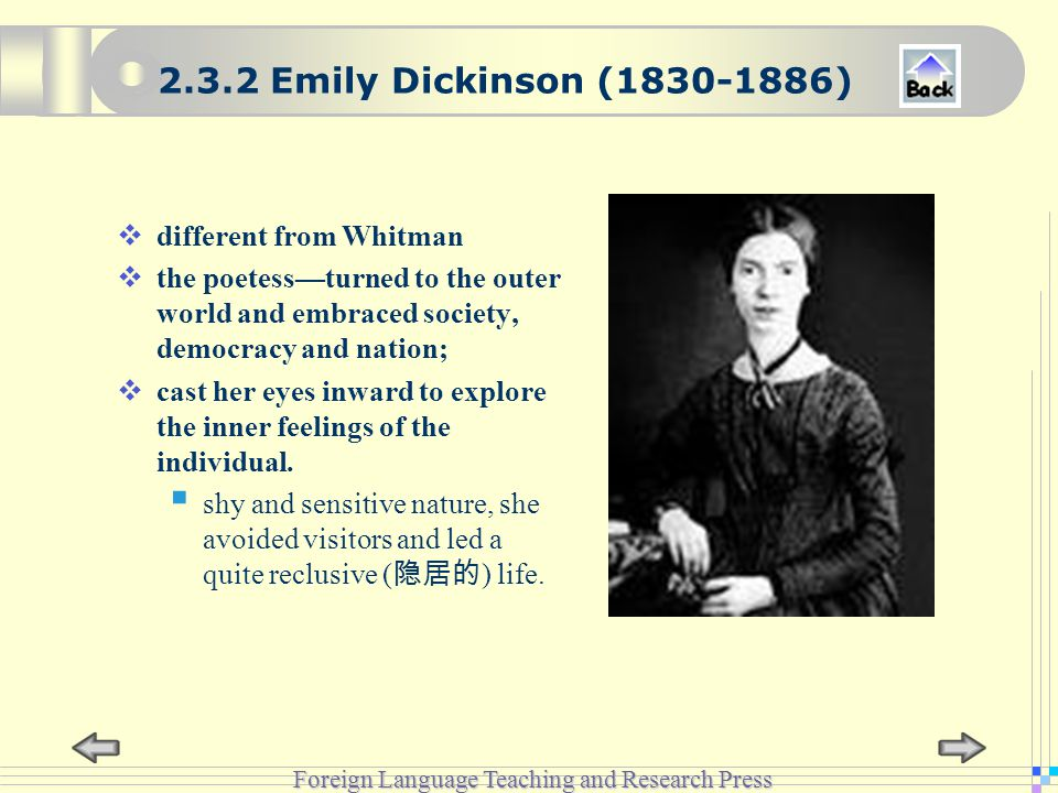 Foreign Language Teaching and Research Press 2.3.2 Emily Dickinson (1830-1886)  different from Whitman  the poetess—turned to the outer world and embraced society, democracy and nation;  cast her eyes inward to explore the inner feelings of the individual.