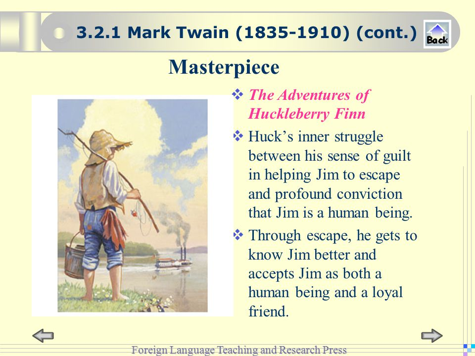 Foreign Language Teaching and Research Press Masterpiece  The Adventures of Huckleberry Finn  Huck's inner struggle between his sense of guilt in helping Jim to escape and profound conviction that Jim is a human being.